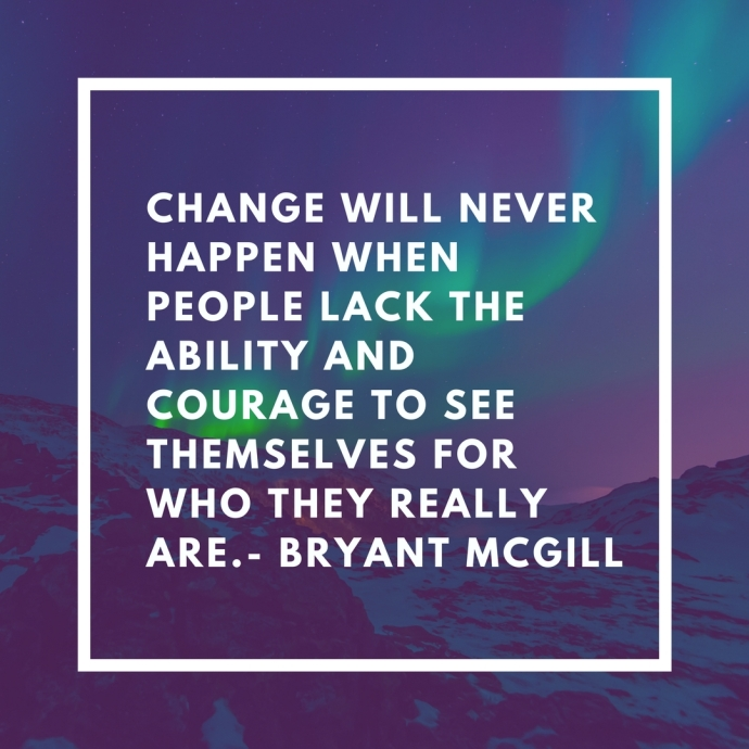 Change will never happen when people lack the ability and courage to see themselves for who they really are.- Bryant McGill1