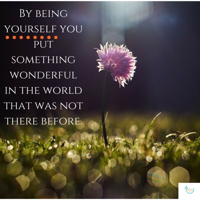 By being yourselff you put something wonderful in the world that was not there before. 1