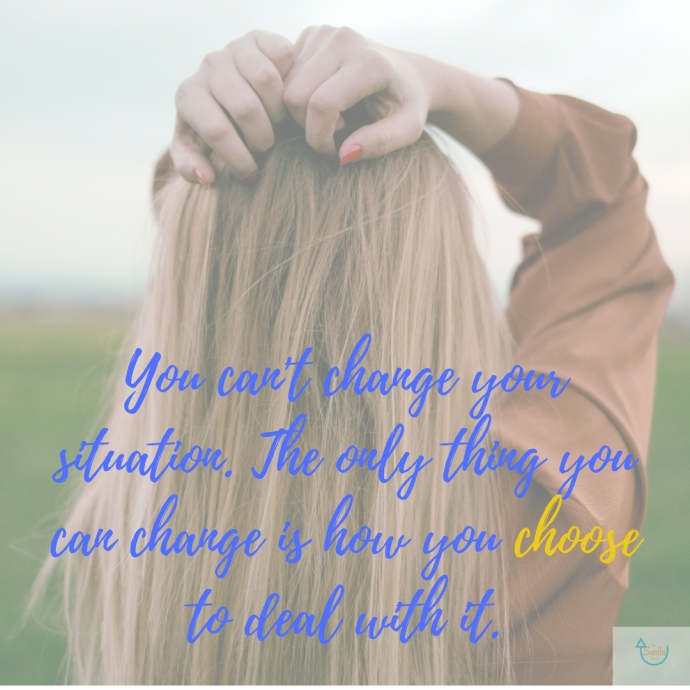 You can't change your situation. The only thing you can change is how you choose to deal with it. 1